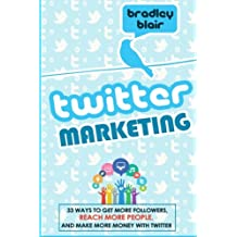 Twitter Marketing: 33 Ways To Get More Followers, Reach More People And Make More Money With Twitter (Twitter - Social Media - Web 2.0 - Entrepreneur)