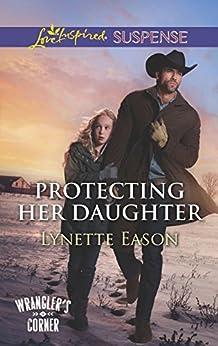 Protecting Her Daughter (Mills & Boon Love Inspired Suspense) (Wrangler's Corner, Book 3) by [Eason, Lynette]