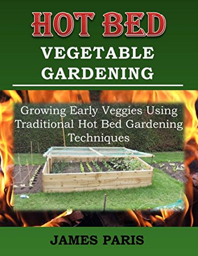 Hot Bed Vegetable Gardening:  Growing Early Veggies Using Traditional Hot Bed Gardening Techniques by [Paris, James]