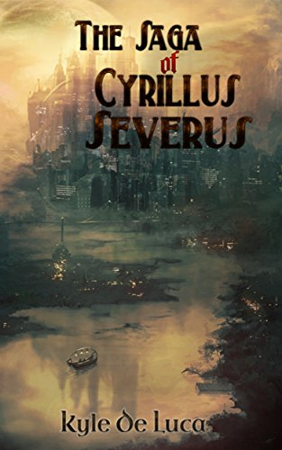 The Saga Of Cyrillus Severus: Volume 1 by [De Luca, Kyle]