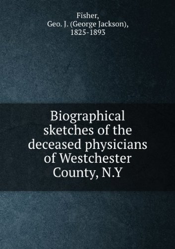 ***RE-PRINT*** Biographical sketches of the deceased physicians of Westchester County, N.Y