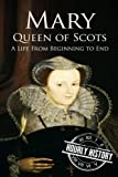 Mary Queen of Scots: A Life From Beginning to End
