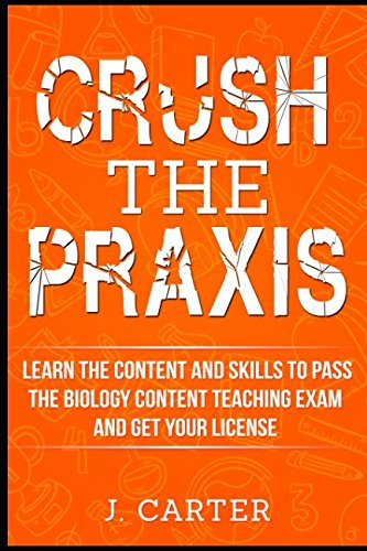 Crush the Praxis: Learn the Content and Skills to Pass the Biology Content Teaching Exam and Get Your License: The Ultimate Praxis Study Guide for the Biology: Content Knowledge (5235) Exam (Praxis 2 Biology Content Knowledge Study Guide)