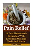 Pain Relief: 20 Best Homemade Remedies With Essential Oils and Medicinal Herbs: (Psychoactive Herbal Remedies) (Holism) (Volume 1)