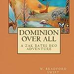 Dominion Over All: A Zak Bates Eco Adventure   W. Bradford Swift