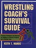 Wrestling Coachs Survival Guide: Practical Techniques and Materials for Building an Effectiveprogram and a Winning Team