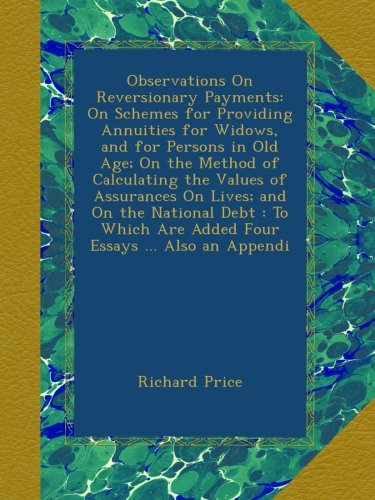 Observations On Reversionary Payments: On Schemes for Providing Annuities for Widows, and for Persons in Old Age; On the Method of Calculating the ... Are Added Four Essays ... Also an Appendi pdf