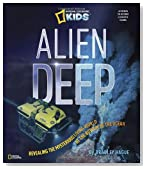 Alien Deep: Revealing the Mysterious Living World at the Bottom of the Ocean (National Geographic Kids)