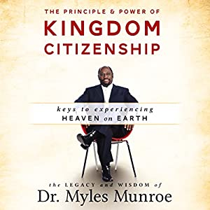 The Principle and Power of Kingdom Citizenship: Keys to Experiencing Heaven on Earth Audiobook