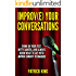 Improve Your Conversations: Think On Your Feet, Witty Banter, and Always Know What To Say with Improv Comedy Techniques (Social Skills, Small Talk, and Communication Skills Mastery)