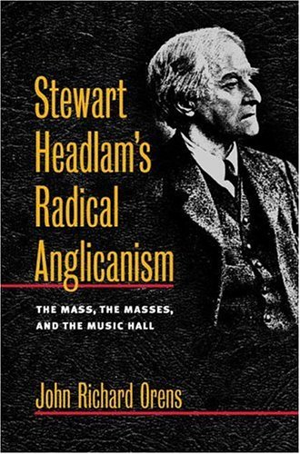 Stewart Headlam's Radical Anglicanism: The Mass, the Masses, and the Music Hall (Studies in Angelican History)