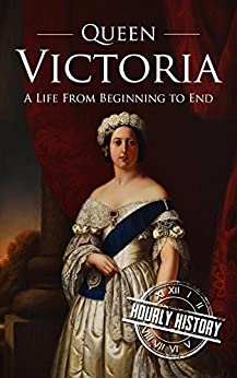 Queen Victoria: A Life From Beginning to End by [History, Hourly]