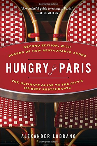 Hungry for Paris (second edition): The Ultimate Guide to the City's 109 Best Restaurants by Alexander Lobrano
