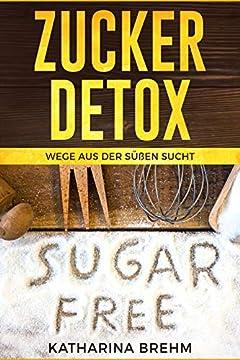 Zucker Detox: Wege aus der süßen Sucht (German Edition)
