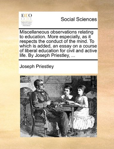 Download Miscellaneous observations relating to education. More especially, as it respects the conduct of the mind. To which is added, an essay on a course of ... and active life. By Joseph Priestley, ... PDF