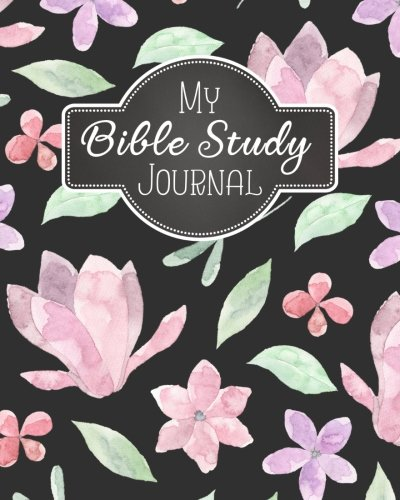 My Bible Study Journal: A Christian Bible Study Workbook: A Simple Guide To Journaling Scripture Using S.O.A.P Method (Bible Study Journal Christian Notebook Workbook Series) (Volume 8)