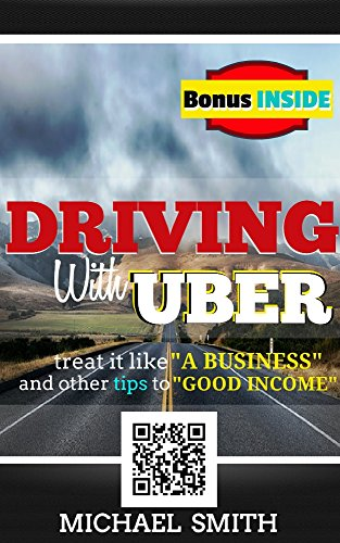 Driving With Uber: Treat It Like A Business and Other Tips To Good Income: (Best passive income opportunity - entrepreneur & reference book as a full-time job)