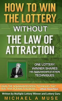 How To Win The Lottery WITHOUT The Law Of Attraction: One Lottery Winner Shares His NON-MANIFESTATION Techniques (Millions for You WITHOUT Manifestation! Book 1) by [Muse, Michael A]