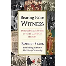 Bearing False Witness: Debunking Centuries of Anti-Catholic History (Science and the Big Questions)