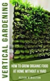 vertical vegetables and fruit - Vertical Gardening for Beginners: How to grow organic food at home without a yard: grow unlimited delicious fruits, vegetables, and herbs in your urban homestead (survival guide for healthy living)