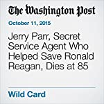 Jerry Parr, Secret Service Agent Who Helped Save Ronald Reagan, Dies at 85 | Martin Weil