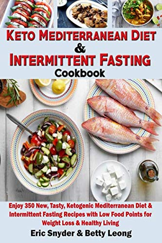Keto Mediterranean Diet & Intermittent Fasting Cookbook: Enjoy 350 New, Tasty, Ketogenic Mediterranean Diet & Intermittent Fasting Recipes with Low Food Points for Weight Loss & Healthy Living by Eric Snyder, Betty Leong