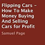 Flipping Cars: How to Make Money Buying and Selling Cars for Profit | Samuel Page