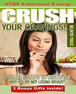 Emotional Eating: 3 Simple Steps to Discover Why You're Not Losing Weight, Crush Your Cravings & Stop Emotional Eating Forever! by [Bainton, Donna]