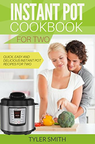 Instant Pot Cookbook for Two: Quick, Easy and Delicious Instant Pot Recipes for Two by Tyler Smith