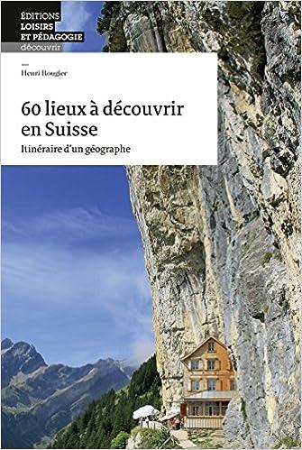 60 Lieux a Découvrir en Suisse - Itineraire d'un Geographe