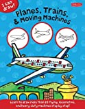 i can draw - Planes, Trains & Moving Machines: Learn to draw flying, locomotive, and heavy-duty machines step by step! (I Can Draw)