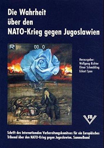 Die Wahrheit über den NATO-Krieg gegen Jugoslawien: Schrift des Internationalen Vorbereitungskomitees für ein EuropäischesTribunal über den NATO-Krieg gegen Jugoslawien. Sammelband