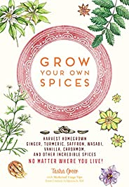 Grow Your Own Spices: Harvest homegrown ginger, turmeric, saffron, wasabi, vanilla, cardamom, and other incred