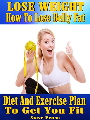 LOSE WEIGHT: How to lose belly fat.: Diet and exercise plan to get you fit by [Pease, Steve]