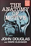 The Anatomy of Motive : The FBI's Legendary Mindhunter Explores the Key to Understanding and Catching Violent Criminals, Douglas, John E. and Olshaker, Mark, 1568959265