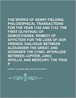 Book The Works of Henry Fielding, Esq Volume 8: Philosophical transactions for the year 1742 and 1743. The first Olynthiac of Demosthenes. Remedy of ... the Great, and Diogenes the Cynic. Interlude