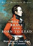 Front cover for the book Bold, Brave and Born to Lead: Major General Isaac Brock and the Canadas by Mary Beacock Fryer