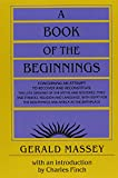A Book of the Beginnings: Concerning an attempt to recover and reconstitute the lost origines of the myths and mysteries, types and symbols, religion ... the mouthpiece and Africa as the birthplace