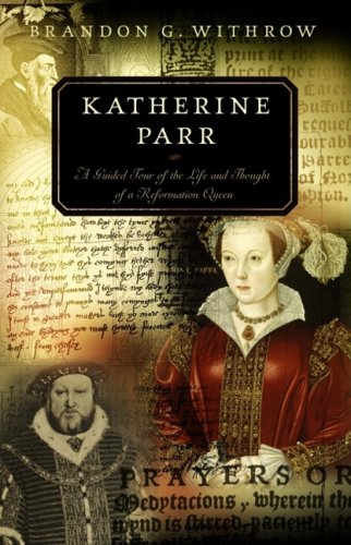 Katherine Parr: A Guided Tour of the Life and Thought of a Reformation Queen (Guided Tour of Church History)