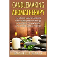 Candlemaking Aromatherapy: The Ultimate Guide to Combining Candle Making and Aromatherapy to Beat Stress, Promote Weight Loss, and Heal Common Problems
