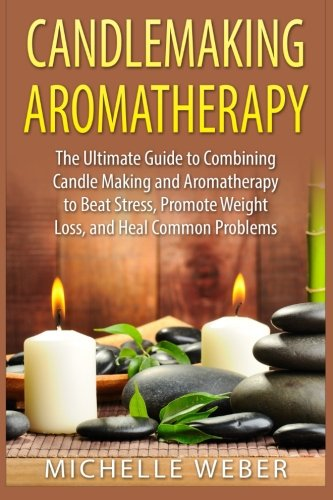 Candlemaking Aromatherapy: The Ultimate Guide to Combining Candle Making and Aromatherapy to Beat Stress, Promote Weight
