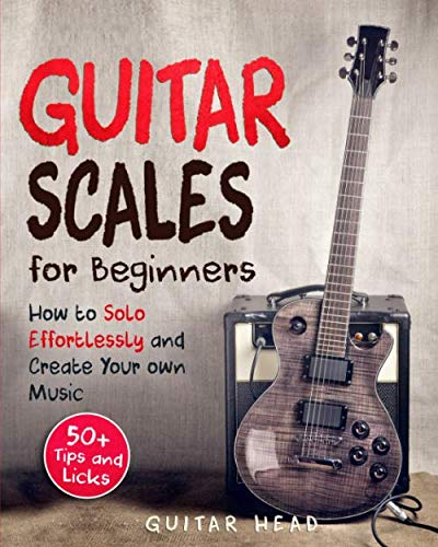 Guitar Scales for Beginners: How to Solo Effortlessly and Create Your Own Music Even If You Don