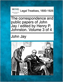 The correspondence and public papers of John Jay / edited by Henry P. Johnston. Volume 3 of 4 by John Jay (2010-12-17)