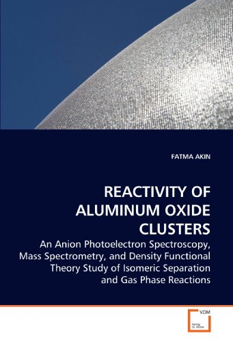 REACTIVITY OF ALUMINUM OXIDE CLUSTERS: An Anion Photoelectron Spectroscopy, Mass Spectrometry, and Density Functional Theory Study of Isomeric Separation and Gas Phase Reactions