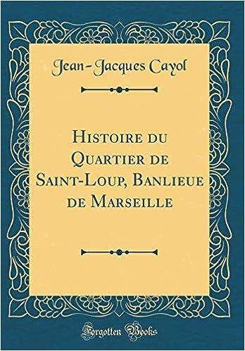 Histoire Du Quartier de Saint-Loup, Banlieue de Marseille (Classic Reprint)