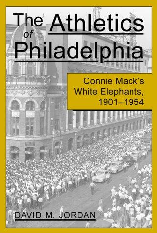 The Athletics of Philadelphia: Connie Mack's White Elephants, 1901-1954