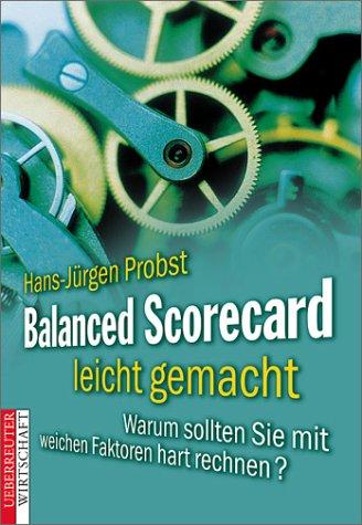 Balanced Scorecard leicht gemacht. Warum sollten Sie mit weichen Faktoren hart rechnen?