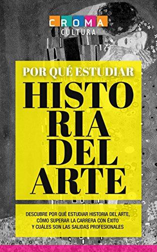 Por qué estudiar Historia del Arte: Descubre por qué estudiar Historia del Arte, cómo superar la carrera con éxito y cuáles son las salidas profesionales (Spanish Edition)