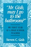 Mr. Gish, May I Go to the Bathroom? : My First Year As a High School Teacher, Gish, Steven C., 0897165209