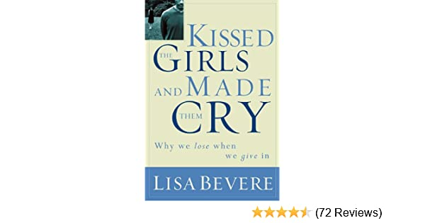 Kissed the girls and made them cry why women lose when they give in kissed the girls and made them cry why women lose when they give in kindle edition by lisa bevere religion spirituality kindle ebooks amazon fandeluxe Choice Image